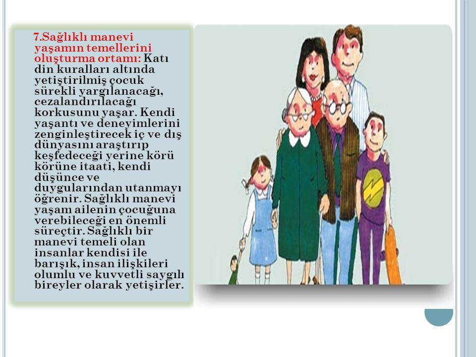 7.Sağlıklı manevi yaşamın temellerini oluşturma ortamı: Katı din kuralları altında yetiştirilmiş çocuk sürekli yargılanacağı, cezalandırılacağı korkusunu yaşar.