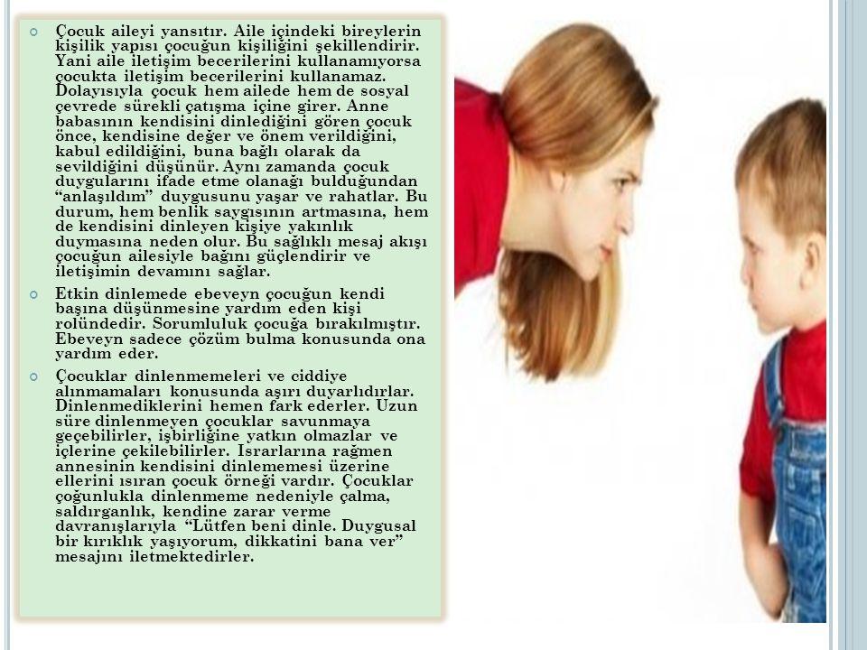 Çocuk aileyi yansıtır. Aile içindeki bireylerin kişilik yapısı çocuğun kişiliğini şekillendirir. Yani aile iletişim becerilerini kullanamıyorsa çocukta iletişim becerilerini kullanamaz. Dolayısıyla çocuk hem ailede hem de sosyal çevrede sürekli çatışma içine girer. Anne babasının kendisini dinlediğini gören çocuk önce, kendisine değer ve önem verildiğini, kabul edildiğini, buna bağlı olarak da sevildiğini düşünür. Aynı zamanda çocuk duygularını ifade etme olanağı bulduğundan anlaşıldım duygusunu yaşar ve rahatlar. Bu durum, hem benlik saygısının artmasına, hem de kendisini dinleyen kişiye yakınlık duymasına neden olur. Bu sağlıklı mesaj akışı çocuğun ailesiyle bağını güçlendirir ve iletişimin devamını sağlar.