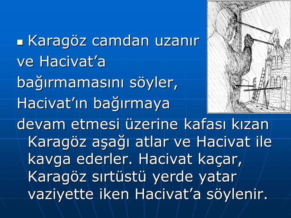 Karagöz camdan uzanır ve Hacivat'a. bağırmamasını söyler, Hacivat'ın bağırmaya.