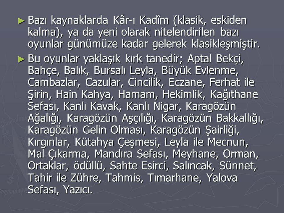 Bazı kaynaklarda Kâr-ı Kadîm (klasik, eskiden kalma), ya da yeni olarak nitelendirilen bazı oyunlar günümüze kadar gelerek klasikleşmiştir.