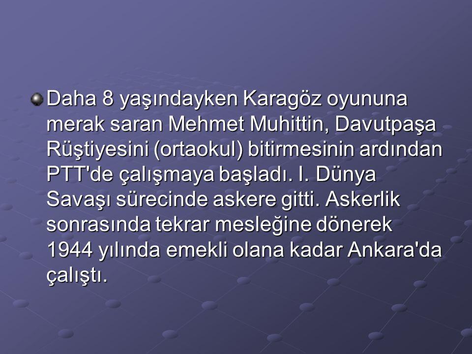 Daha 8 yaşındayken Karagöz oyununa merak saran Mehmet Muhittin, Davutpaşa Rüştiyesini (ortaokul) bitirmesinin ardından PTT de çalışmaya başladı.