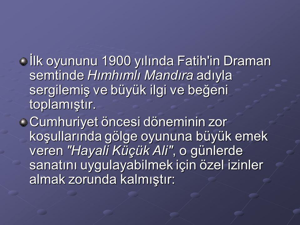 İlk oyununu 1900 yılında Fatih in Draman semtinde Hımhımlı Mandıra adıyla sergilemiş ve büyük ilgi ve beğeni toplamıştır.