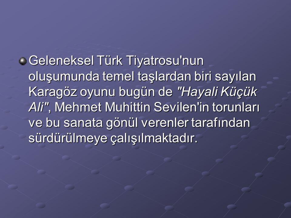 Geleneksel Türk Tiyatrosu nun oluşumunda temel taşlardan biri sayılan Karagöz oyunu bugün de Hayali Küçük Ali , Mehmet Muhittin Sevilen in torunları ve bu sanata gönül verenler tarafından sürdürülmeye çalışılmaktadır.
