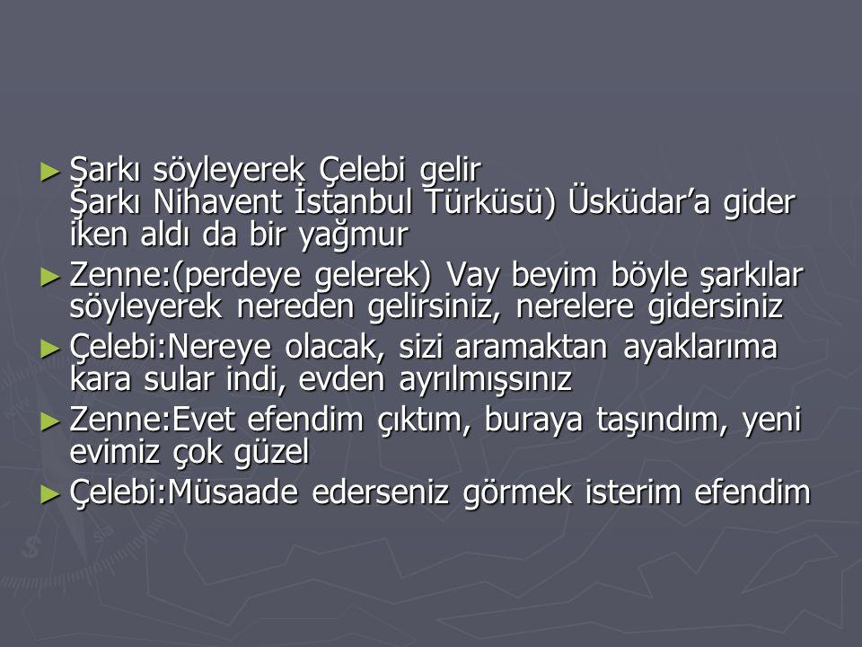 Şarkı söyleyerek Çelebi gelir Şarkı Nihavent İstanbul Türküsü) Üsküdar'a gider iken aldı da bir yağmur