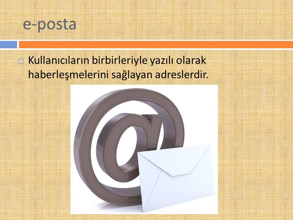 e-posta Kullanıcıların birbirleriyle yazılı olarak haberleşmelerini sağlayan adreslerdir.