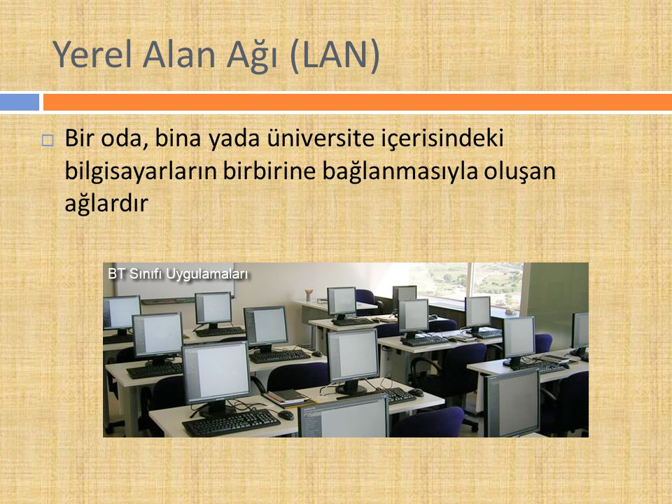 Yerel Alan Ağı (LAN) Bir oda, bina yada üniversite içerisindeki bilgisayarların birbirine bağlanmasıyla oluşan ağlardır.