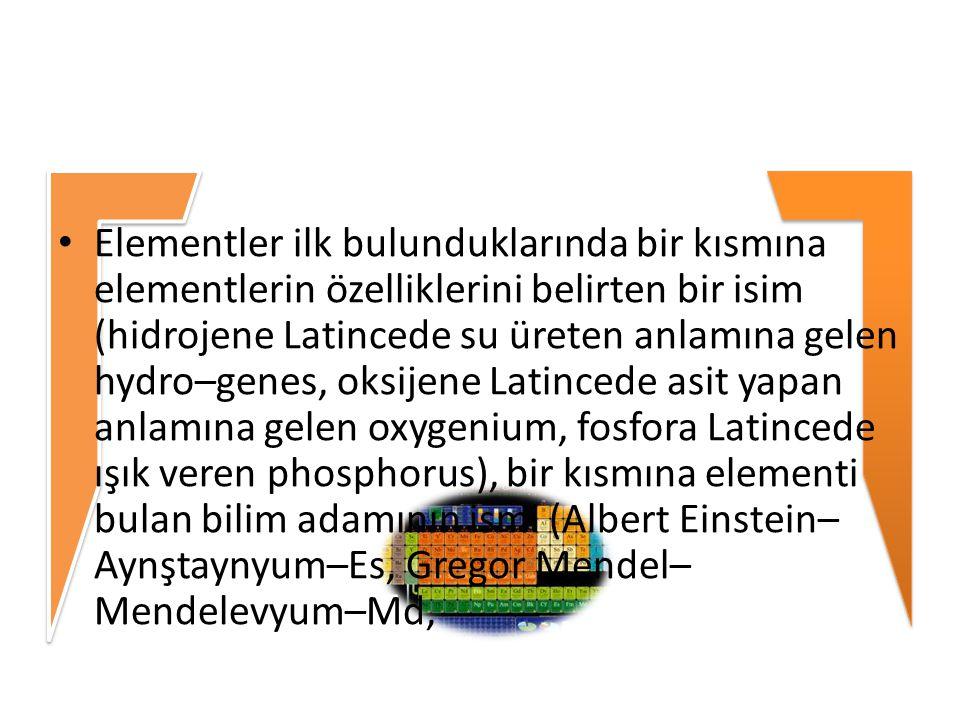 Elementler ilk bulunduklarında bir kısmına elementlerin özelliklerini belirten bir isim (hidrojene Latincede su üreten anlamına gelen hydro–genes, oksijene Latincede asit yapan anlamına gelen oxygenium, fosfora Latincede ışık veren phosphorus), bir kısmına elementi bulan bilim adamının ismi (Albert Einstein–Aynştaynyum–Es, Gregor Mendel–Mendelevyum–Md,