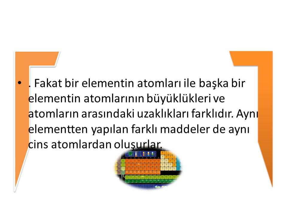 Fakat bir elementin atomları ile başka bir elementin atomlarının büyüklükleri ve atomların arasındaki uzaklıkları farklıdır.