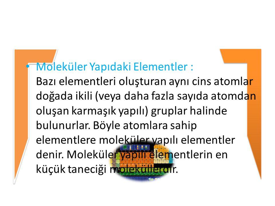 Moleküler Yapıdaki Elementler : Bazı elementleri oluşturan aynı cins atomlar doğada ikili (veya daha fazla sayıda atomdan oluşan karmaşık yapılı) gruplar halinde bulunurlar.
