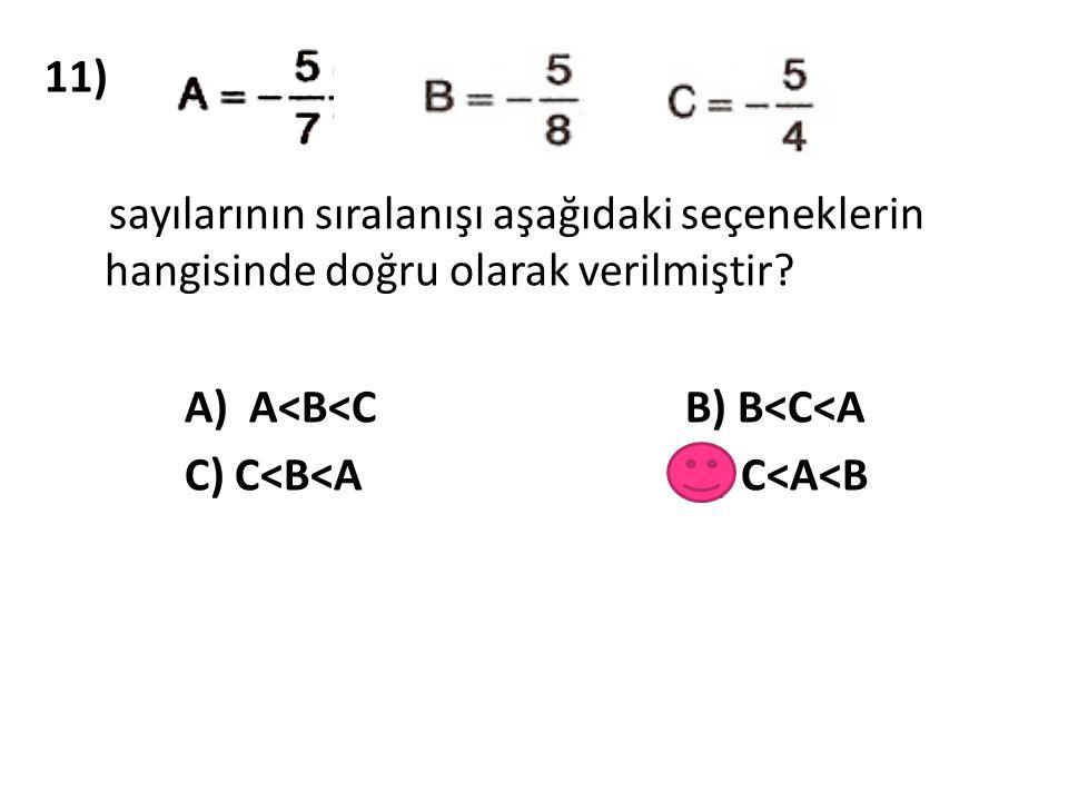 11) sayılarının sıralanışı aşağıdaki seçeneklerin hangisinde doğru olarak verilmiştir A) A<B<C B) B<C<A.