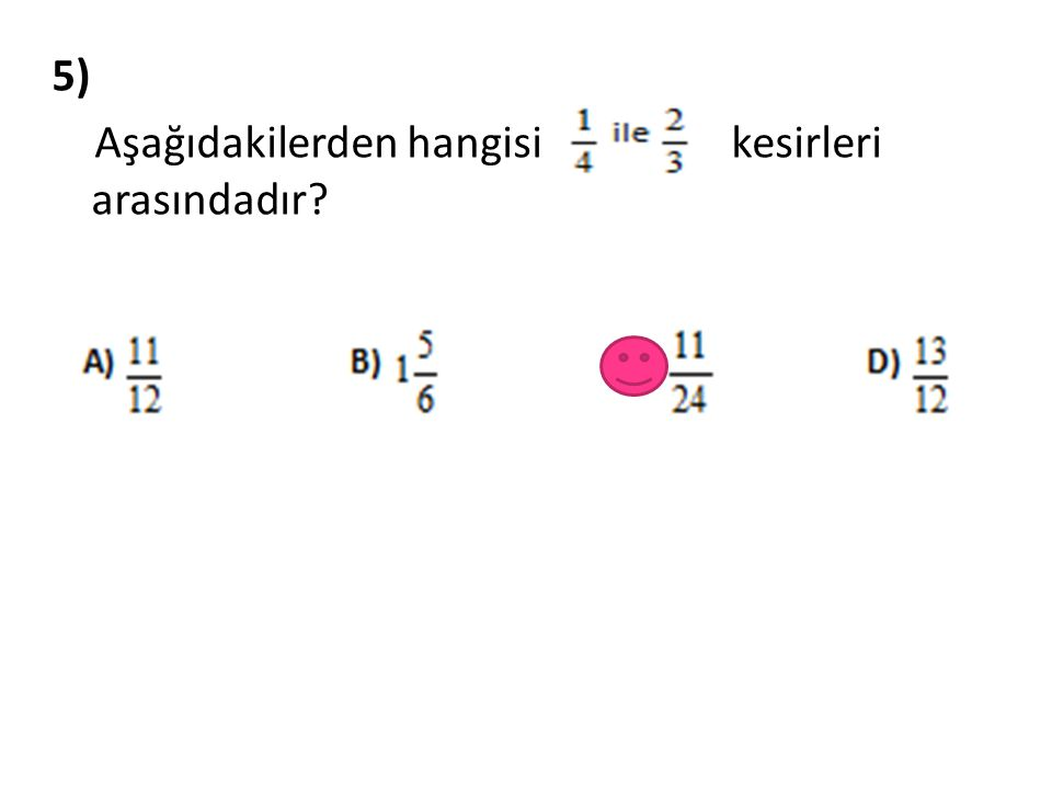5) Aşağıdakilerden hangisi kesirleri arasındadır