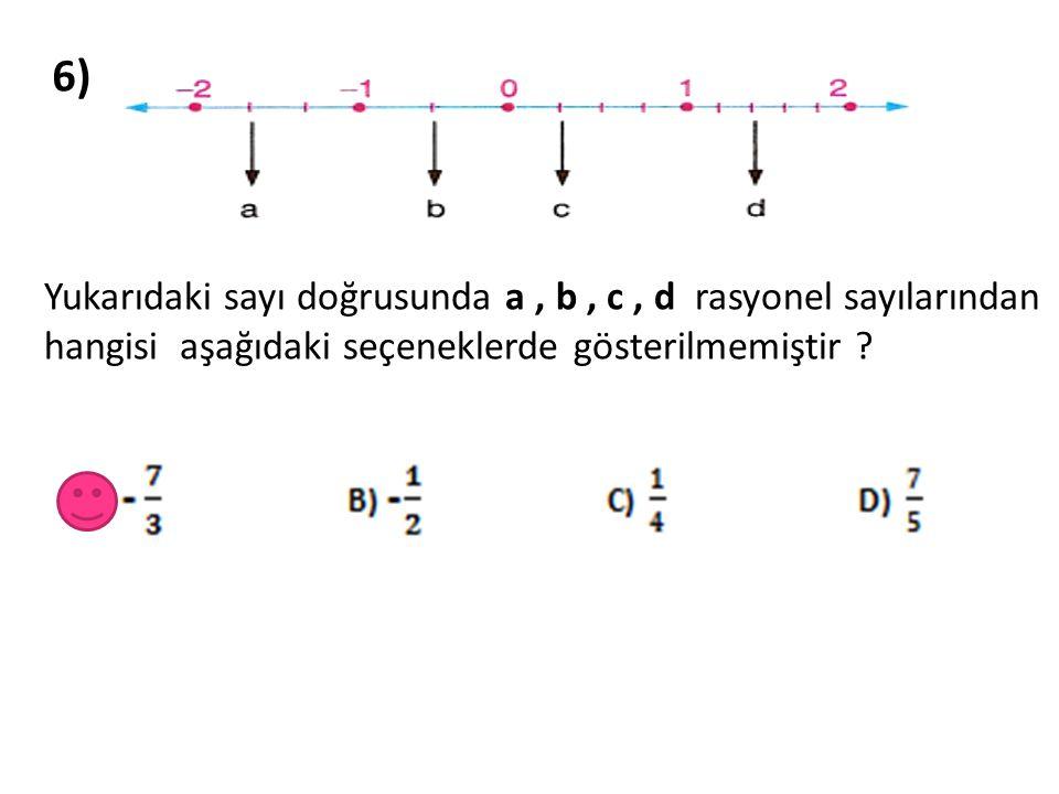 6) Yukarıdaki sayı doğrusunda a , b , c , d rasyonel sayılarından hangisi aşağıdaki seçeneklerde gösterilmemiştir