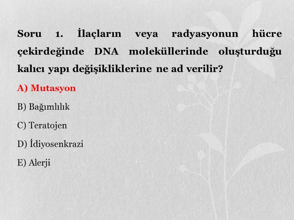 Soru 1. İlaçların veya radyasyonun hücre çekirdeğinde DNA moleküllerinde oluşturduğu kalıcı yapı değişikliklerine ne ad verilir
