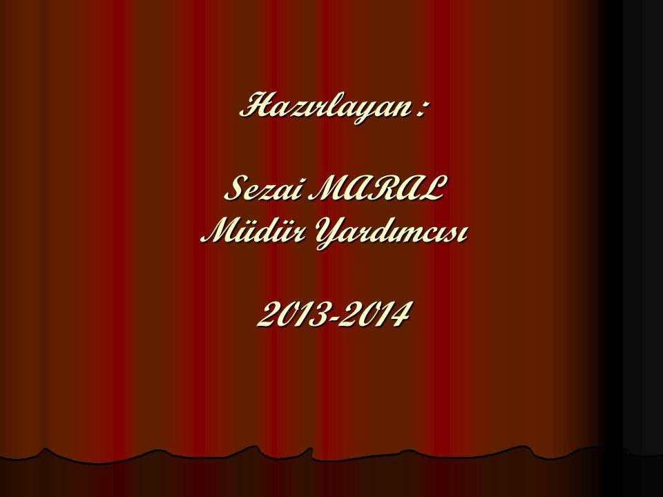 Hazırlayan : Sezai MARAL Müdür Yardımcısı 2013-2014
