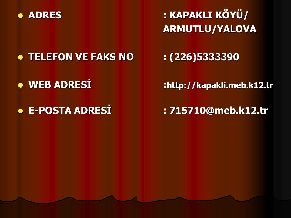 ADRES : KAPAKLI KÖYÜ/ ARMUTLU/YALOVA. TELEFON VE FAKS NO : (226)5333390. WEB ADRESİ :http://kapakli.meb.k12.tr.