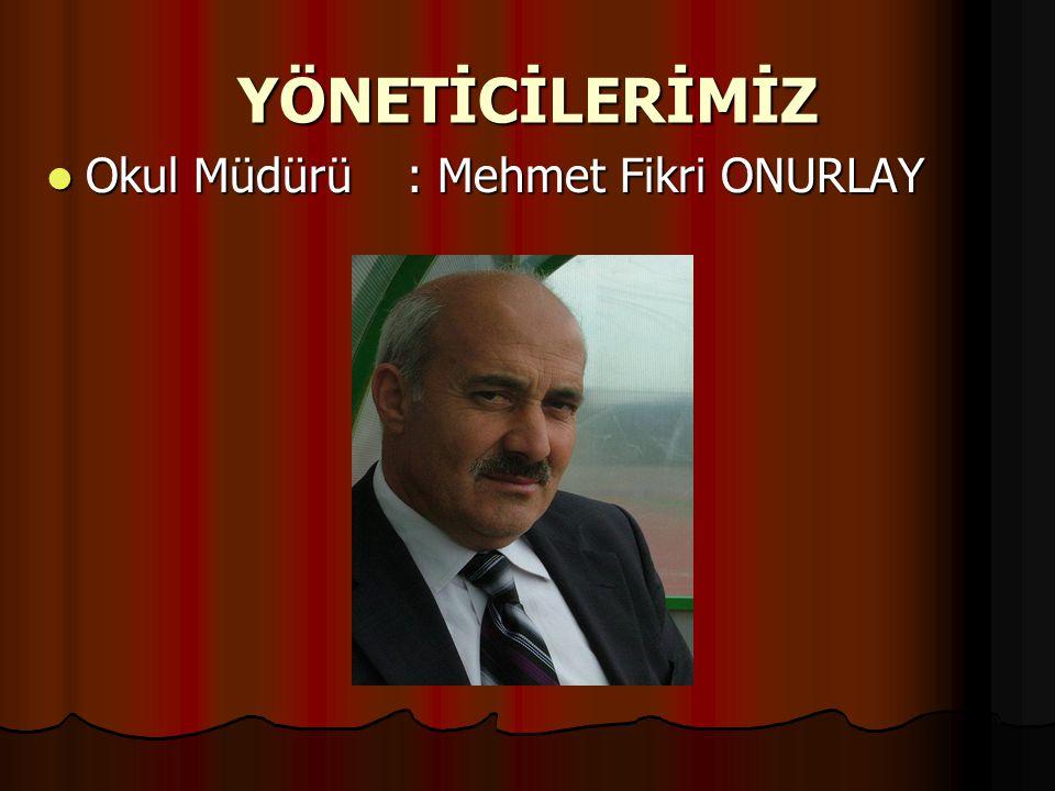 YÖNETİCİLERİMİZ Okul Müdürü : Mehmet Fikri ONURLAY
