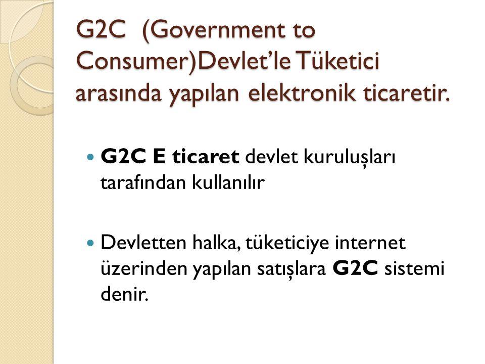 G2C (Government to Consumer)Devlet'le Tüketici arasında yapılan elektronik ticaretir.