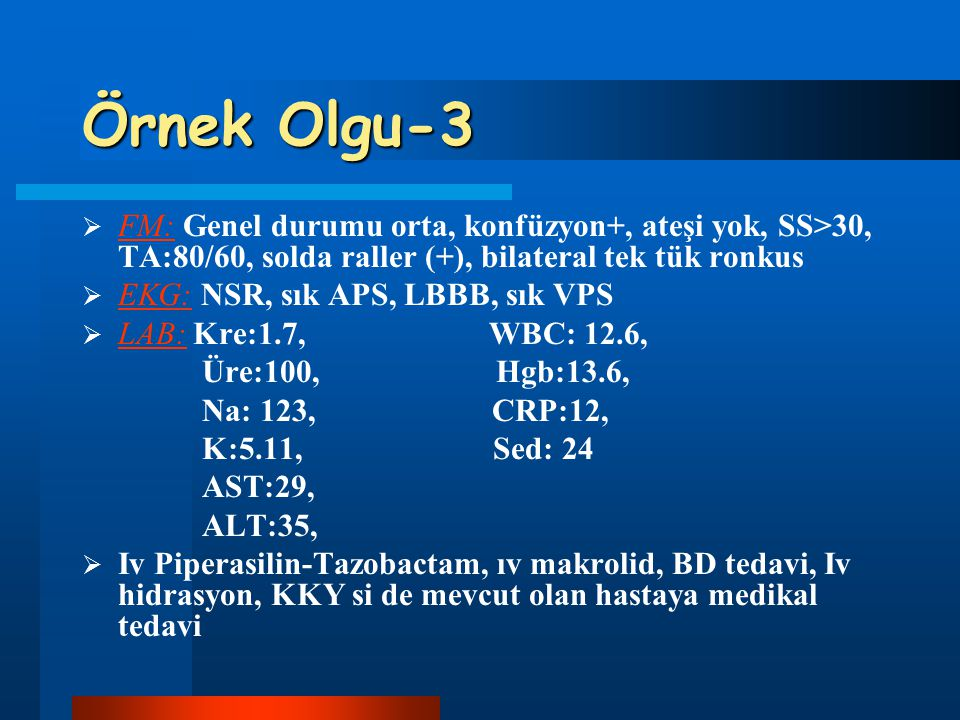 Örnek Olgu-3 FM: Genel durumu orta, konfüzyon+, ateşi yok, SS>30, TA:80/60, solda raller (+), bilateral tek tük ronkus.