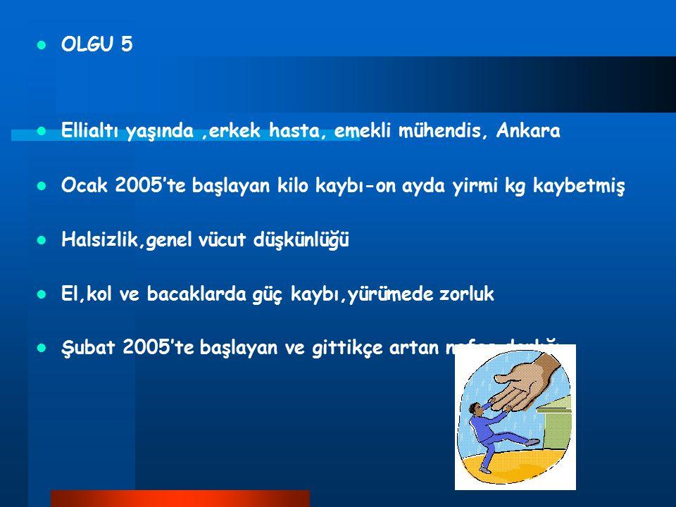 OLGU 5 Ellialtı yaşında ,erkek hasta, emekli mühendis, Ankara. Ocak 2005'te başlayan kilo kaybı-on ayda yirmi kg kaybetmiş.