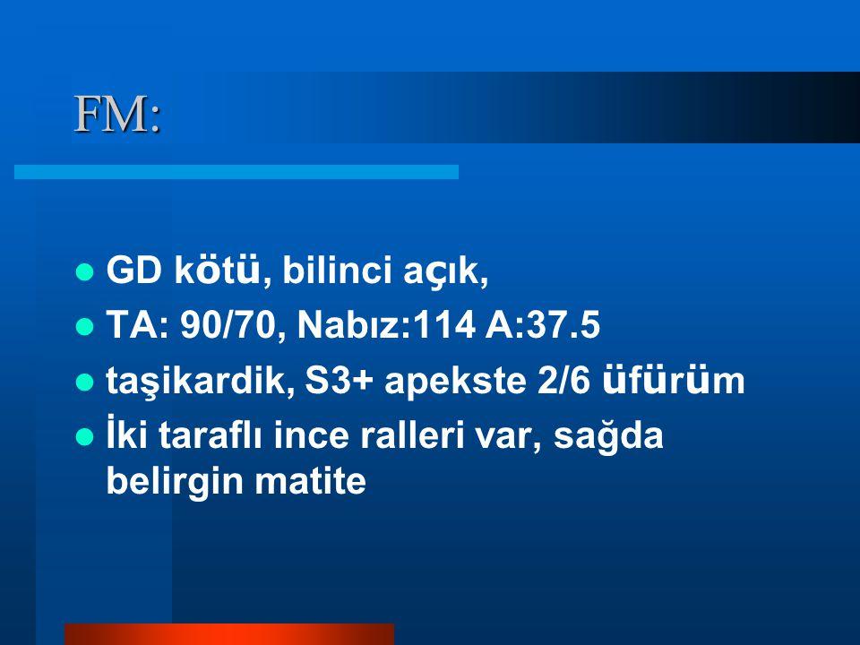 FM: GD kötü, bilinci açık, TA: 90/70, Nabız:114 A:37.5