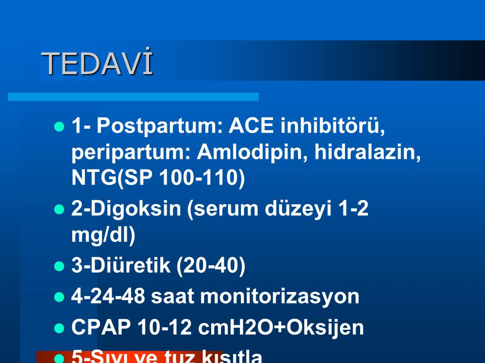 TEDAVİ 1- Postpartum: ACE inhibitörü, peripartum: Amlodipin, hidralazin, NTG(SP 100-110) 2-Digoksin (serum düzeyi 1-2 mg/dl)