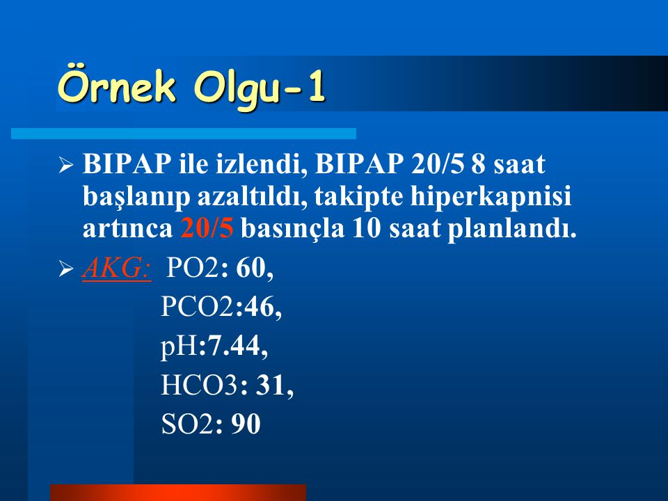 Örnek Olgu-1 BIPAP ile izlendi, BIPAP 20/5 8 saat başlanıp azaltıldı, takipte hiperkapnisi artınca 20/5 basınçla 10 saat planlandı.