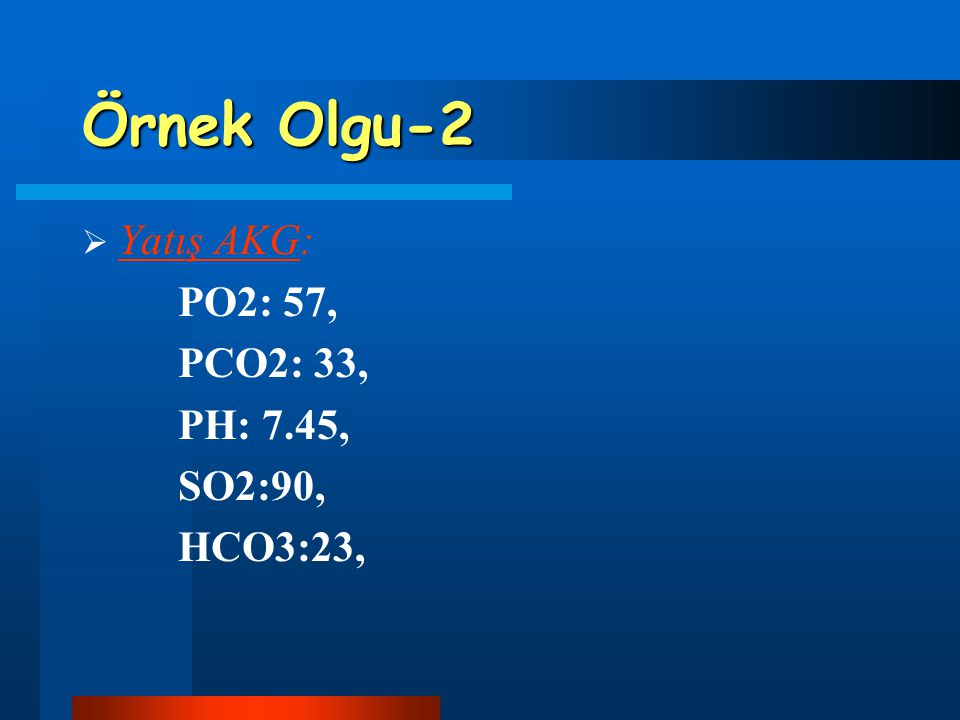 Örnek Olgu-2 Yatış AKG: PO2: 57, PCO2: 33, PH: 7.45, SO2:90, HCO3:23,