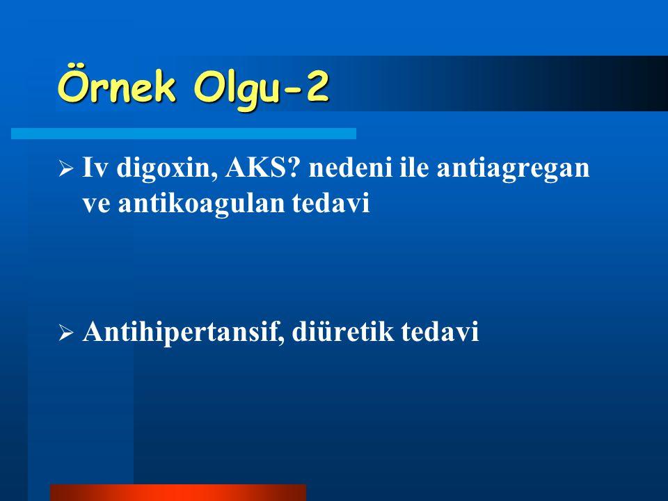 Örnek Olgu-2 Iv digoxin, AKS. nedeni ile antiagregan ve antikoagulan tedavi.