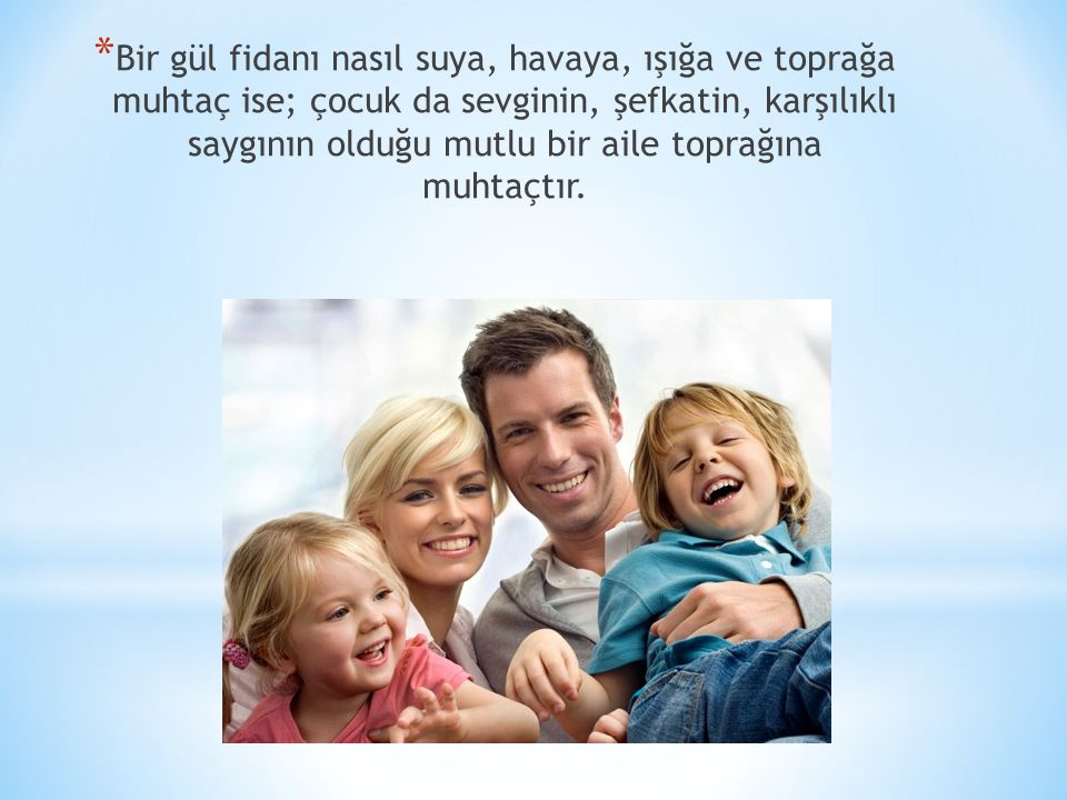 Bir gül fidanı nasıl suya, havaya, ışığa ve toprağa muhtaç ise; çocuk da sevginin, şefkatin, karşılıklı saygının olduğu mutlu bir aile toprağına muhtaçtır.