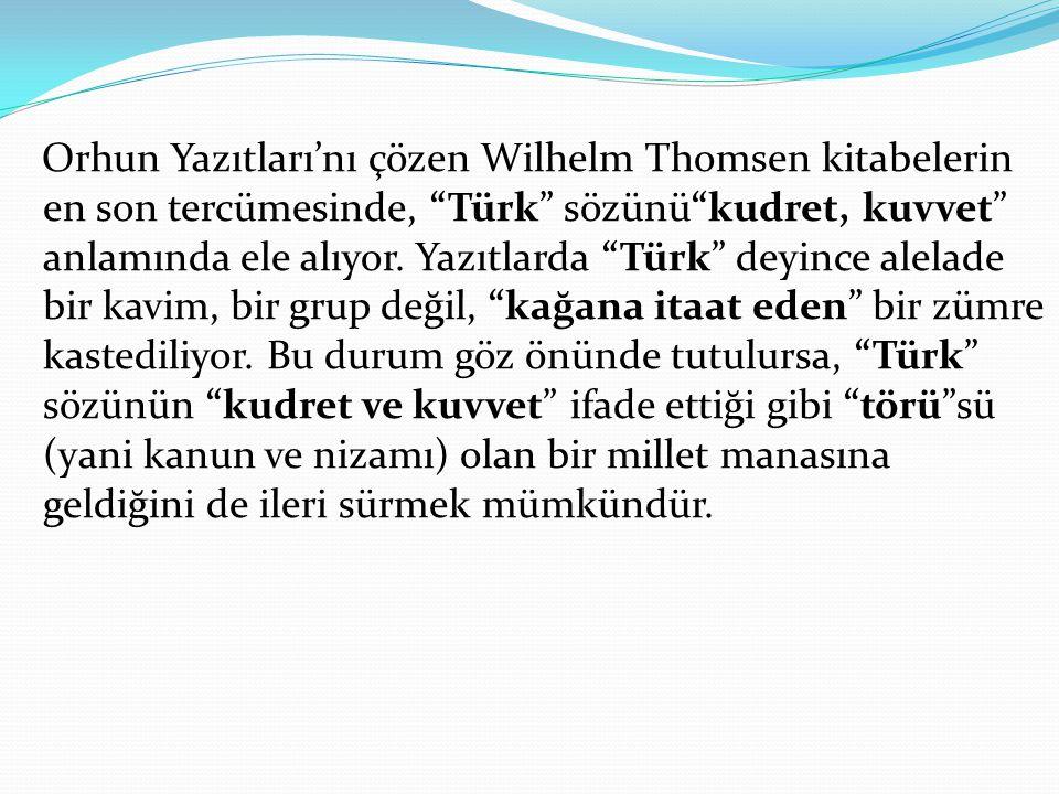Orhun Yazıtları'nı çözen Wilhelm Thomsen kitabelerin en son tercümesinde, Türk sözünü kudret, kuvvet anlamında ele alıyor. Yazıtlarda Türk deyince alelade bir kavim, bir grup değil, kağana itaat eden bir zümre kastediliyor.