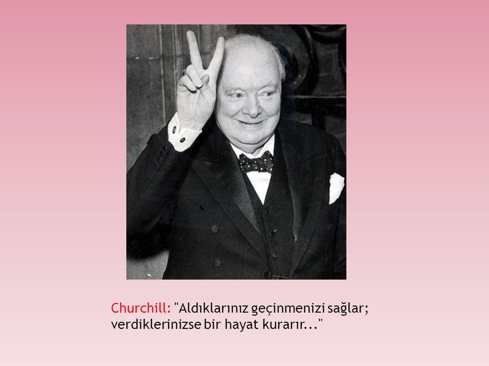 Churchill: Aldıklarınız geçinmenizi sağlar; verdiklerinizse bir hayat kurarır...