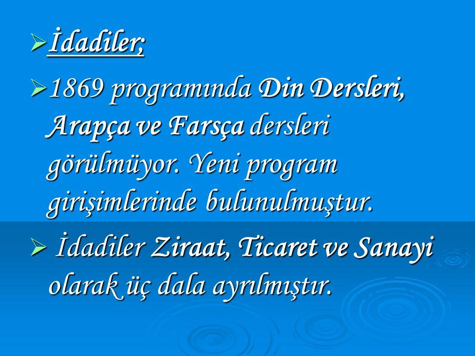 İdadiler; 1869 programında Din Dersleri, Arapça ve Farsça dersleri görülmüyor. Yeni program girişimlerinde bulunulmuştur.