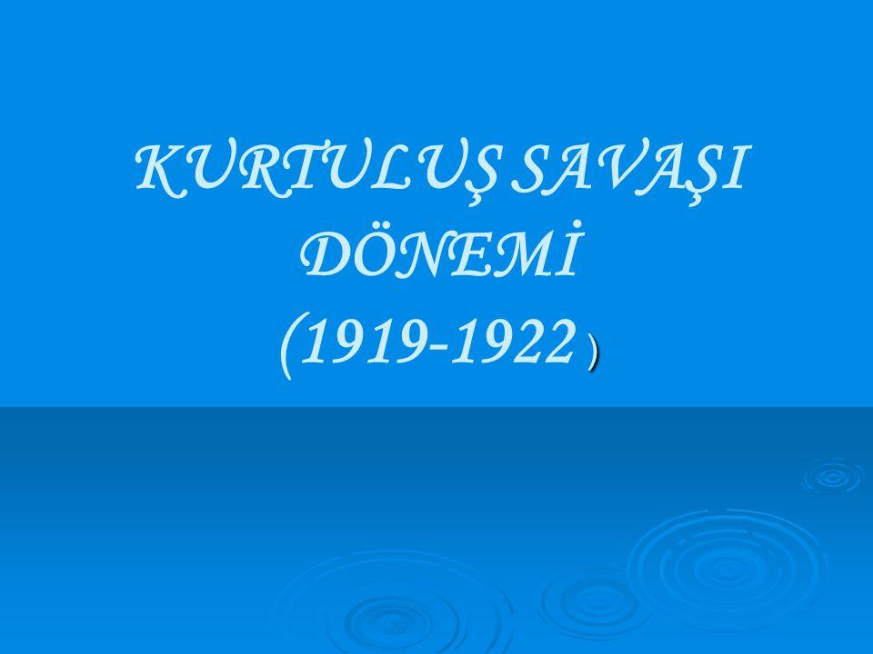 KURTULUŞ SAVAŞI DÖNEMİ (1919-1922 )