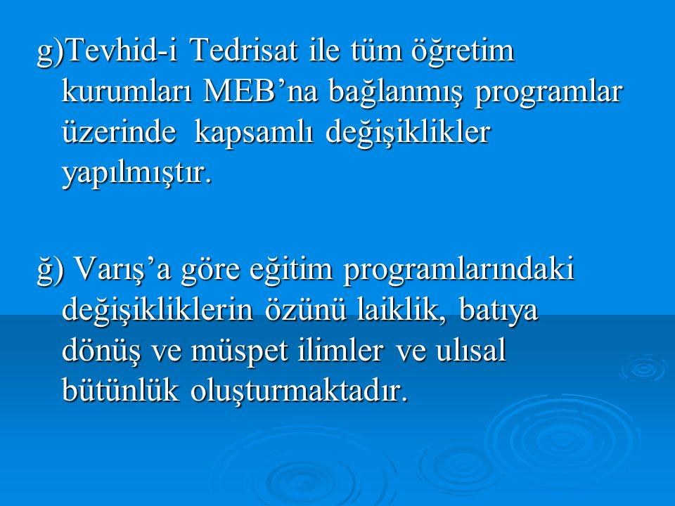 g)Tevhid-i Tedrisat ile tüm öğretim kurumları MEB'na bağlanmış programlar üzerinde kapsamlı değişiklikler yapılmıştır.