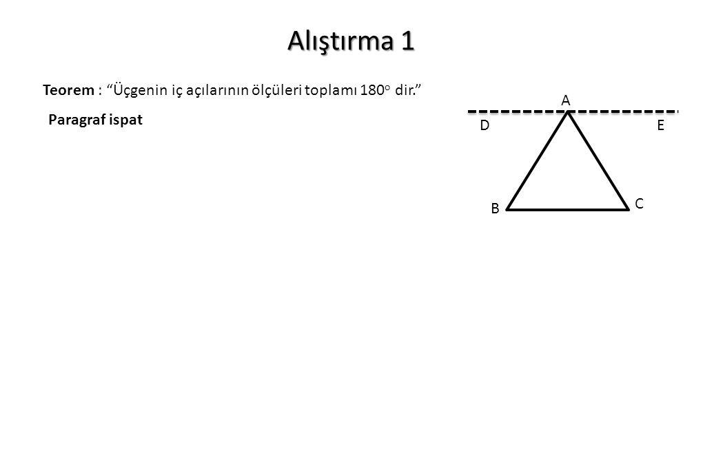 Alıştırma 1 Teorem : Üçgenin iç açılarının ölçüleri toplamı 180o dir. A C B D E Paragraf ispat
