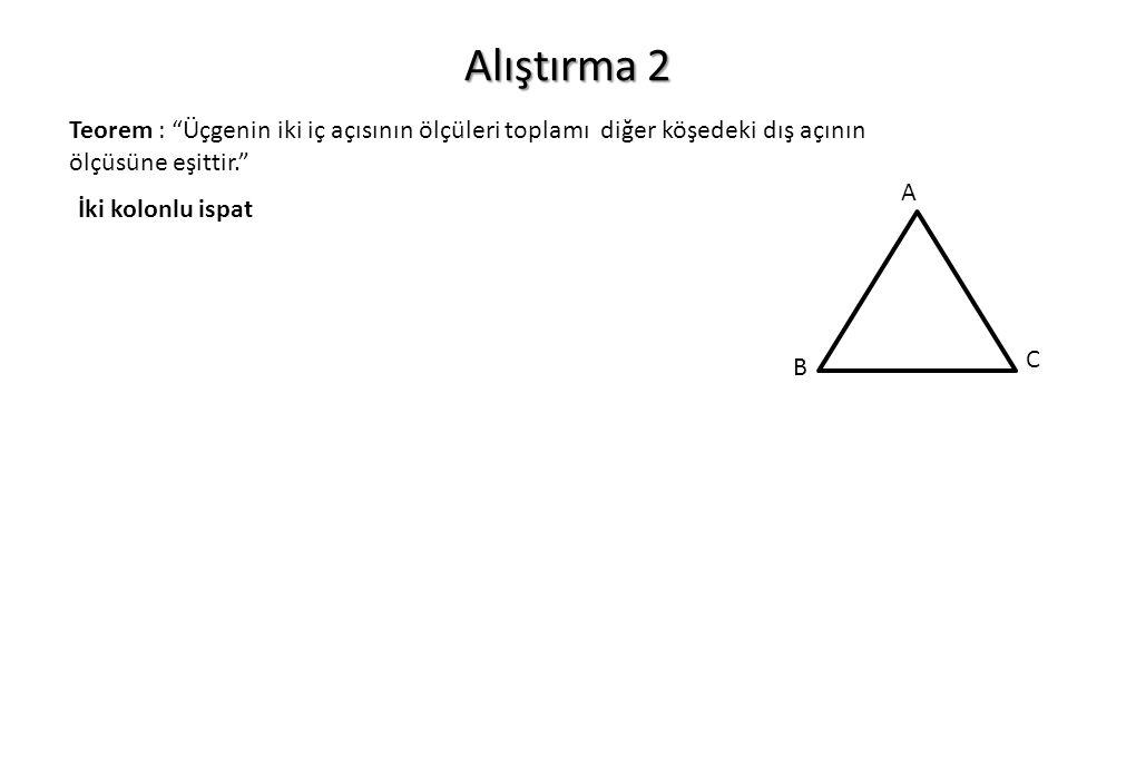 Alıştırma 2 Teorem : Üçgenin iki iç açısının ölçüleri toplamı diğer köşedeki dış açının ölçüsüne eşittir.