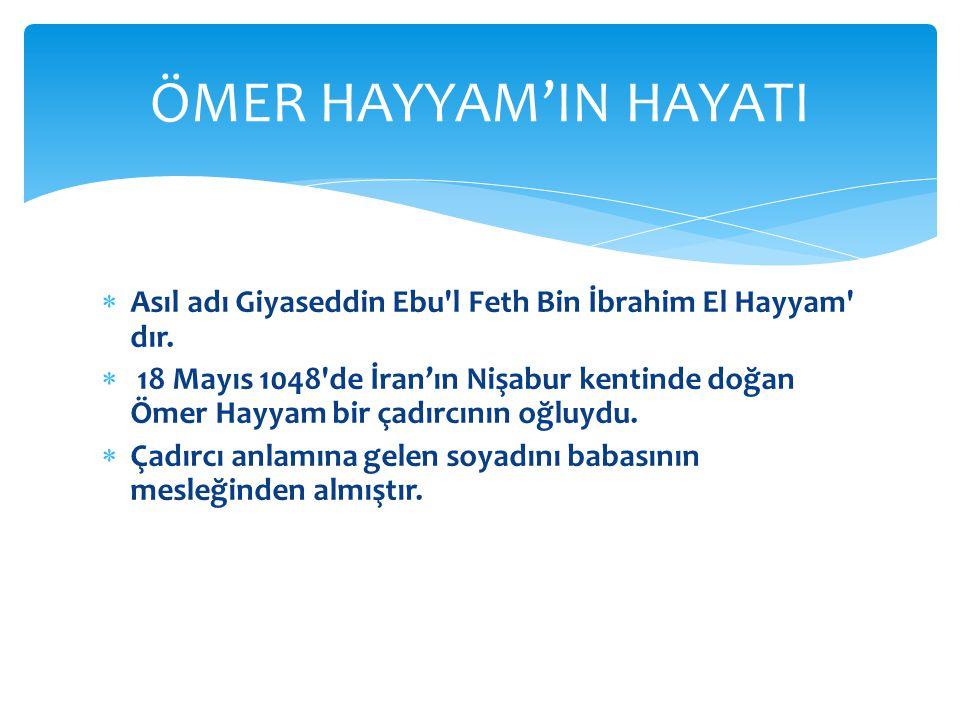 ÖMER HAYYAM'IN HAYATI Asıl adı Giyaseddin Ebu l Feth Bin İbrahim El Hayyam dır.