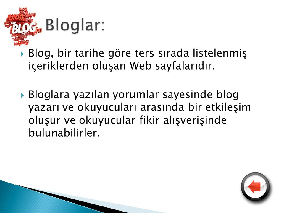 Bloglar: Blog, bir tarihe göre ters sırada listelenmiş içeriklerden oluşan Web sayfalarıdır.
