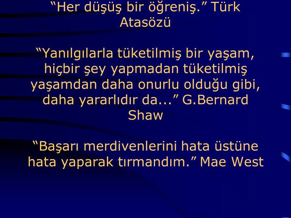 Her düşüş bir öğreniş. Türk Atasözü Yanılgılarla tüketilmiş bir yaşam, hiçbir şey yapmadan tüketilmiş yaşamdan daha onurlu olduğu gibi, daha yararlıdır da... G.Bernard Shaw Başarı merdivenlerini hata üstüne hata yaparak tırmandım. Mae West