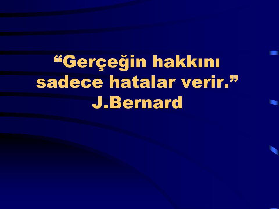 Gerçeğin hakkını sadece hatalar verir. J.Bernard