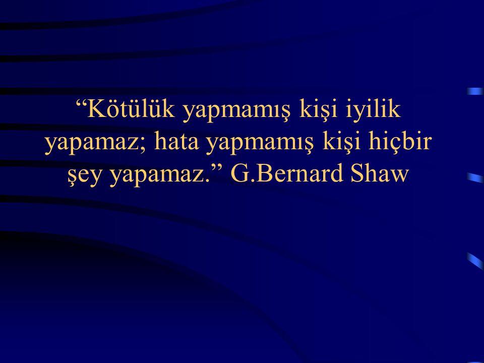Kötülük yapmamış kişi iyilik yapamaz; hata yapmamış kişi hiçbir şey yapamaz. G.Bernard Shaw
