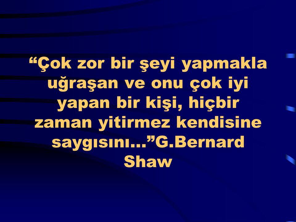 Çok zor bir şeyi yapmakla uğraşan ve onu çok iyi yapan bir kişi, hiçbir zaman yitirmez kendisine saygısını... G.Bernard Shaw