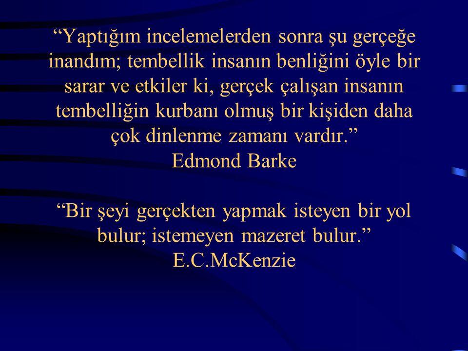 Yaptığım incelemelerden sonra şu gerçeğe inandım; tembellik insanın benliğini öyle bir sarar ve etkiler ki, gerçek çalışan insanın tembelliğin kurbanı olmuş bir kişiden daha çok dinlenme zamanı vardır. Edmond Barke Bir şeyi gerçekten yapmak isteyen bir yol bulur; istemeyen mazeret bulur. E.C.McKenzie