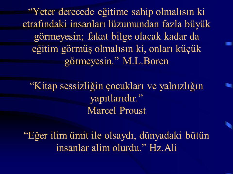 Yeter derecede eğitime sahip olmalısın ki etrafındaki insanları lüzumundan fazla büyük görmeyesin; fakat bilge olacak kadar da eğitim görmüş olmalısın ki, onları küçük görmeyesin. M.L.Boren Kitap sessizliğin çocukları ve yalnızlığın yapıtlarıdır. Marcel Proust Eğer ilim ümit ile olsaydı, dünyadaki bütün insanlar alim olurdu. Hz.Ali