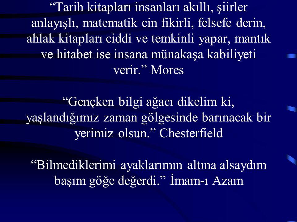 Tarih kitapları insanları akıllı, şiirler anlayışlı, matematik cin fikirli, felsefe derin, ahlak kitapları ciddi ve temkinli yapar, mantık ve hitabet ise insana münakaşa kabiliyeti verir. Mores Gençken bilgi ağacı dikelim ki, yaşlandığımız zaman gölgesinde barınacak bir yerimiz olsun. Chesterfield Bilmediklerimi ayaklarımın altına alsaydım başım göğe değerdi. İmam-ı Azam