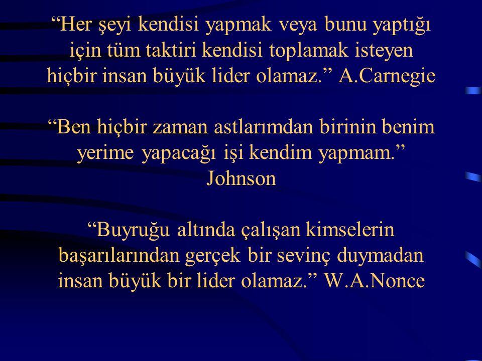 Her şeyi kendisi yapmak veya bunu yaptığı için tüm taktiri kendisi toplamak isteyen hiçbir insan büyük lider olamaz. A.Carnegie Ben hiçbir zaman astlarımdan birinin benim yerime yapacağı işi kendim yapmam. Johnson Buyruğu altında çalışan kimselerin başarılarından gerçek bir sevinç duymadan insan büyük bir lider olamaz. W.A.Nonce