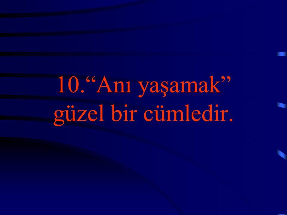 10. Anı yaşamak güzel bir cümledir.