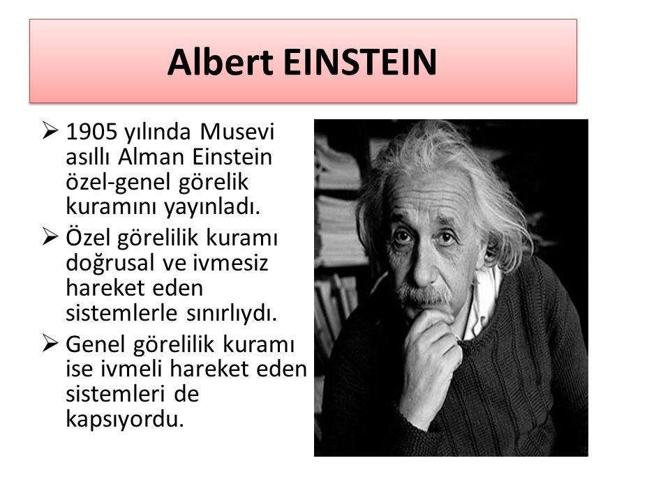 Albert EINSTEIN 1905 yılında Musevi asıllı Alman Einstein özel-genel görelik kuramını yayınladı.