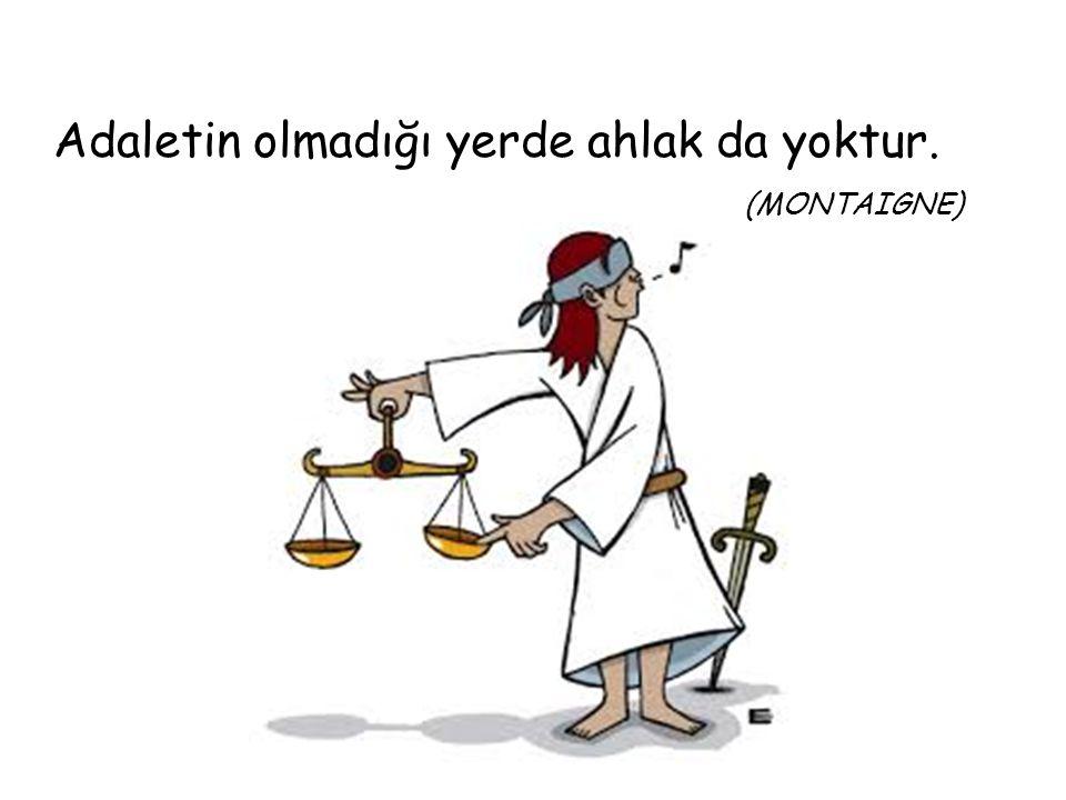 Adaletin olmadığı yerde ahlak da yoktur. (MONTAIGNE)