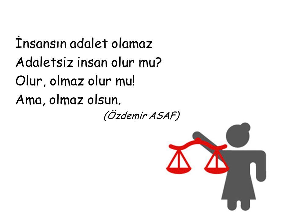İnsansın adalet olamaz Adaletsiz insan olur mu Olur, olmaz olur mu!